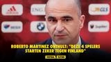 """Roberto Martinez onthult: """"Deze 4 spelers starten zeker tegen Finland"""""""