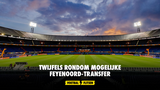 Twijfels rondom mogelijke Feyenoord-transfer